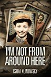Free Kindle Book -   I'm Not From Around Here: A Jewish Boy Holocaust Survivor, Telling the Historical Story of his Family in WW2 (Biographical Fiction Based on a Memoir)