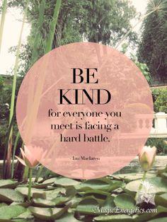 """Be kind for everyone you meet is facing a hard battle."" - Ian Maclaren"