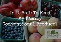 Is It Safe to Feed My Family Conventional Produce? You bet it is!