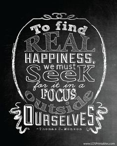 To find real happiness, we must seek for it in a focus outside ourselves.  -Thomas S. Monson  (LDS Printables: Real Happiness, Time, and Talents)