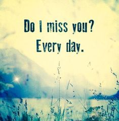 Do I miss you? Every day. #PictureQuotes