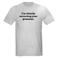 """I'm silently correcting your grammar."" tshirt   I need to get this for my husband."
