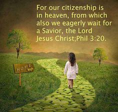 Philippians 3:20 But we are citizens of heaven, where the Lord Jesus Christ lives. And we are eagerly waiting for him to return as our Savior.