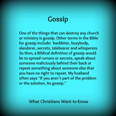 """One of the things that can destroy any church or ministry is gossip. Other terms in the Bible for gossip include: backbiter, busybody, slanderer, secrets, talebearer and whisperers. So then, a Biblical definition of gossip would be to spread rumors or secrets, speak about someone maliciously behind their back or repeat something about someone else that you have no right to repeat. My husband often says """"If you aren't part of the problem or the solution, its gossip""""."""