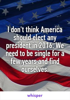 """Someone posted a whisper, which reads """"I don't think America should elect any president in We need to be single for a few years and find ourselves. John Maxwell, Election Memes, Funny Cute, Hilarious, Taylor Swift, Leadership, Whisper Confessions, Whisper App, Political Quotes"""