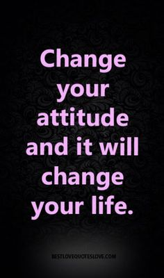 Change your attitude and it will change your life.