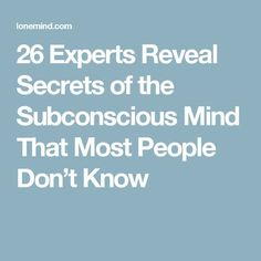26 Experts Reveal Secrets of the Subconscious Mind That Most People Don't Know