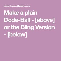 Make a plain Dode-Ball - [above] or the Bling Version - [below]