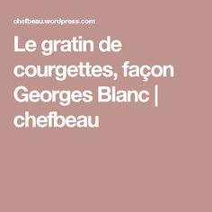 Le gratin de courgettes, façon Georges Blanc | chefbeau
