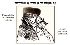 Yiddish: It's as suitable as a shtreimel on a pig.
