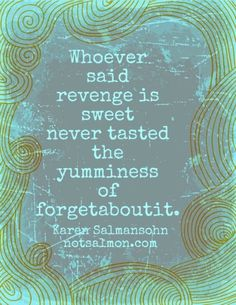 Whoever said revenge is sweet never tasted the yumminess of forget-about-it. Karen Salmansohn