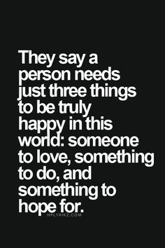 "or you could change it up a bit and..""They say a person needs just three things to be truly happy in this world: someone to love, someone to do, and someone to hope for."" LOL"