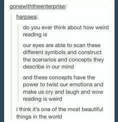 our eyes are able to scan these different symbols and construct the scenarios and concepts they describe in our mind // and these concepts have the power to twist our emotions and make us cry and laugh and wow reading is weird