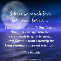 """I have so much love for you… for us… I am overcome with this feeling that just one life will not be enough to give to you… and forever won't nearly be long enough to spend with you."" - Steve Maraboli #quote"