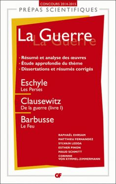 """La guerre : Eschyle, """"Les Perses"""", Clausewitz, """"De la guerre"""", livre I, Barbusse, """"Le feu"""" / Raphaël Ehrsam, Matthieu Fernandez, Sylvain Ledda, [et al.], 2014 http://bu.univ-angers.fr/rechercher/description?notice=000601866"""