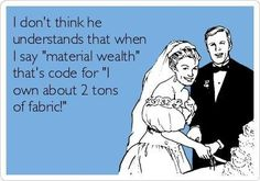 I'm all for material wealth, it's the best kind if you're talking fabric...DUH!
