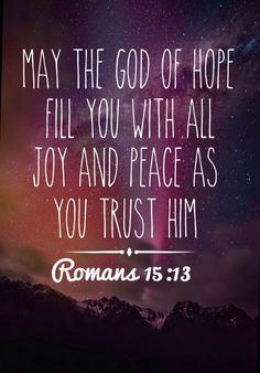 Now may the God of hope fill you with all joy and peace in believing, that you may abound in hope by the power of the Holy Spirit. [Romans 15:13]