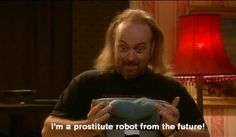 Black Books. Manny. I'm a prostitute robot from the future!