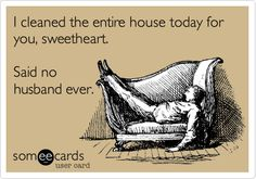 I cleaned the entire house today for you, sweetheart. Said no husband ever.