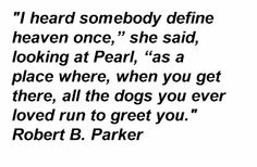"""""""I heard somebody define heaven once,"""" she said, looking at Pearl, """"as a place where, when you get there, all the dogs you ever loved run to greet you."""" Robert B. Parker  http://thatkindofwoman.tumblr.com/post/51346432353/i-heard-somebody-define-heaven-once-she-said"""