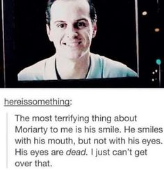 Moriarty's eyes don't smile. Moriarty's eyes are windows into the abyss.