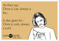 As they say : Once a Liar, always a liar... It also goes for : Once a cunt, always a cunt