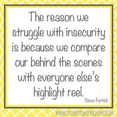 The reason we struggle with insecurity is because we compare our behind the scenes with everyone else's highlight reel. ~Steve Furtick