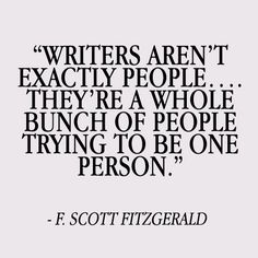 Writers aren't exactly people. They're a whole bunch of people trying to be one person. Scott Fitzgerald Writer quotes, quotes for writers, writing inspiration. Writer Quotes, Book Quotes, Me Quotes, Quotes About Writers, Quotes On Writing, Writer Memes, Funy Quotes, Famous Author Quotes, Artist Quotes