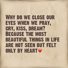 Why do we close our eyes when we pray, cry, kiss, dream? Because the most beautiful things in life are not seen but felt only by the heart.