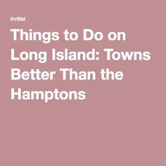 Things to Do on Long Island: Towns Better Than the Hamptons