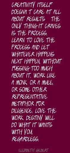 Design = Process Elizabeth Gilbert Creativity itself doesn't care at all Quote All Quotes, Writing Quotes, Wisdom Quotes, Motivational Quotes, Life Quotes, Inspirational Quotes, Elizabeth Gilbert Quotes, Liz Gilbert, The Artist's Way