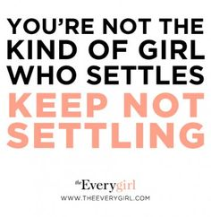 You're not the kind of girl who settles. KEEP NOT SETTLING!