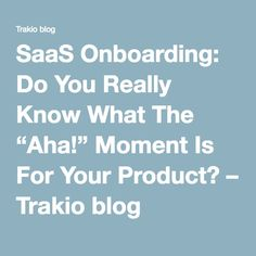 """SaaS Onboarding: Do You Really Know What The """"Aha!"""" Moment Is For Your Product? – Trakio blog"""