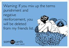 Warning: If you mix up the terms punishment and negative reinforcement, you will be deleted from my friends list.
