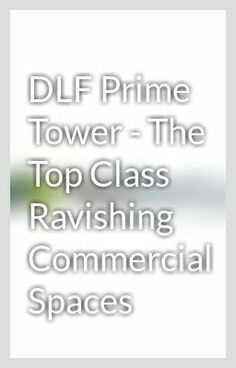 """DLF Prime Tower - The Top Class Ravishing Commercial Spaces"" - DLF Commercial Okhla the massive real estate developer in India that has given the new statures to the commercial and corporate circle in India. The aggregation is looking after universal benchmarks of work with its dependable office spaces."