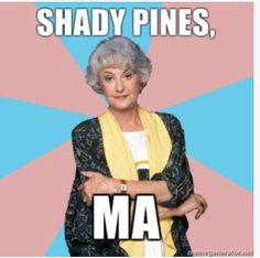 How could I have forgotten about Shady Pines?! Funny!