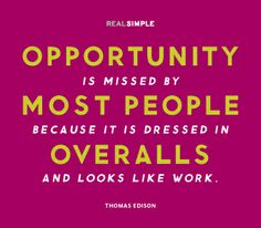 """""""Opportunity is missed by most people because it is dressed in overalls and looks like work.""""—Thomas Edison"""