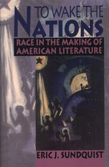 To Wake the Nations: Race in the Making of American Literature ~ Eric J. Sunquist ~ Belknap Press of Harvard University Press ~ 1993