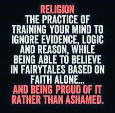 Religion, the practice of training your mind to ignore evidence, logic, and reason, while being able to believe in fairytales based on faith alone and being proud of it rather than ashamed. Atheist Agnostic, Atheist Humor, Atheist Quotes, Religious Quotes, Losing My Religion, Anti Religion, Religion Memes, Einstein, Secular Humanism