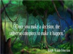 Once you make a decision, the universe conspires to make it happen.  ~ Ralph Waldo Emerson