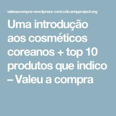 Uma introdução aos cosméticos coreanos + top 10 produtos que indico – Valeu a compra
