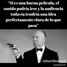 """""""Si es una buena película, el sonido podría irse y la audiencia todavía tendría una idea perfectamente clara de lo que pasa"""" Alfred Hitchcock"""