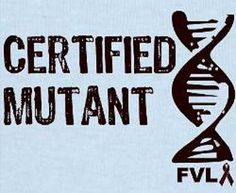 Certified Mutant - Factor V Leiden  haha, this just makes me chuckle...one more mutant on my DNA