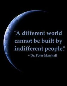"""Atheists, Unite ! Peter Marshall https://en.wikipedia.org/wiki/Peter_Marshall_%28author%29 :  """"A different world cannot be built by indifferent people."""""""