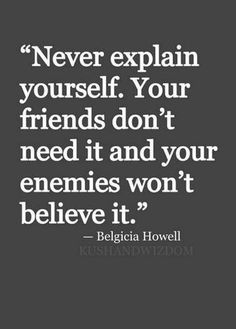 Never explain yourself. Your firneds don't need it and your enenmies won't believe it. ~ Belgicia Howell -   Surround yourself with honest positive people who lift you up