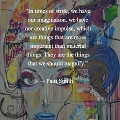 """In times of strife, we have our imagination, our creative impulse, things that are more important than material things...  ~ Patti Smith"
