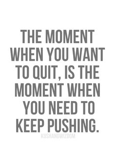 the moment when you want to quit, is the moment when you need to keep pushing!