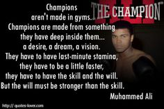 Champions aren't made in gyms. Champions are made from something they have deep inside them…a desire, a dream, a vision. They have to have last-minute stamina, they have to be a little faster, they have to have the skill and the will. Lovers Quotes, Body Electric, Muhammad Ali, Last Minute, Wisdom Quotes, Success Quotes, Picture Quotes, Read More, Fitness Inspiration