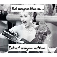Not everyone likes me...but not everyone matters.