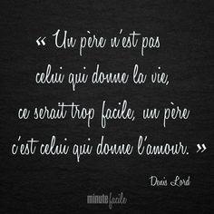 """""""Un père n'est pas celui qui donne la vie, ce serait trop facile, un père c'est celui qui donne l'amour."""" Denis Lord #Citation #QuoteOfTheDay - Minutefacile.com"""